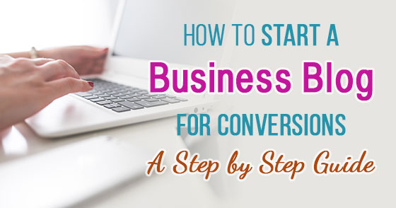 How to Start a Business Blog for Conversions - A Step by Step Guide
